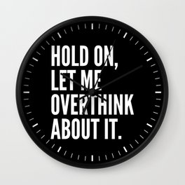 Hold On Let Me Overthink About It (Black & White) Wall Clock