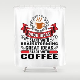 Great ideas start with coffee Shower Curtain