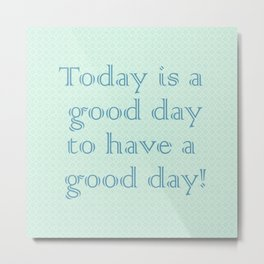 Today is a good day to have a good day! in Mint Metal Print