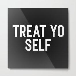 Treat Yo Self Funny Quote Metal Print