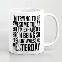 I'M TRYING TO BE AWESOME TODAY, BUT I'M EXHAUSTED FROM BEING SO FREAKIN' AWESOME YESTERDAY Coffee Mug