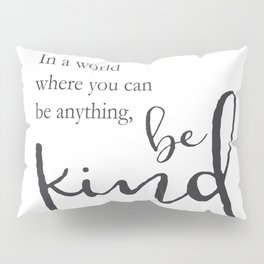 In a world where you can be anything, be kind Pillow Sham