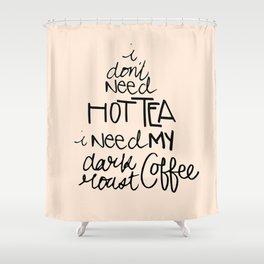 I Don't Need Hot Tea, I Need My Dark Roast Coffee Shower Curtain