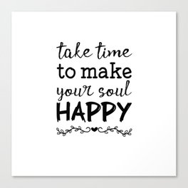 Take time to make your soul happy Canvas Print