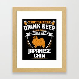 All I Want To Do Is Drink Beer And Pet My Japanese Chin Framed Art Print