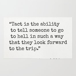 Tact is the ability to tell someone to go to hell in such a way that they look forward to the trip. Rug