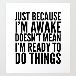 Just Because I'm Awake Doesn't Mean I'm Ready To Do Things Art Print