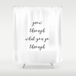 Grow through what you go through Shower Curtain