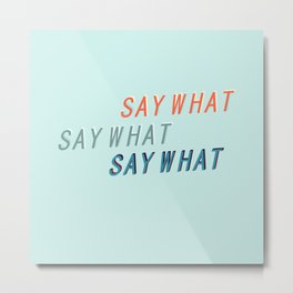 SAY WHAT SAY WHAT SAY WHAT # Metal Print