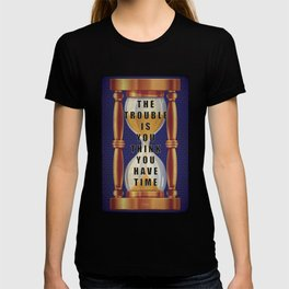 The Trouble is You Think You Have Time T-shirt