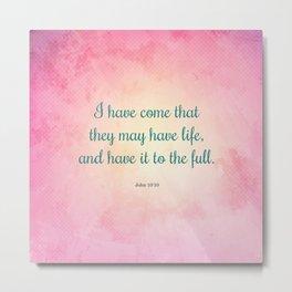 Life to the Full, Scripture Verse, John 10:10 Metal Print