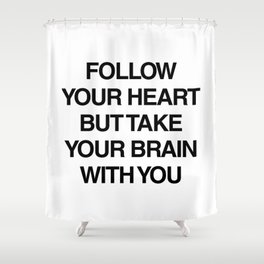 Follow your heart but take your brain with you Shower Curtain