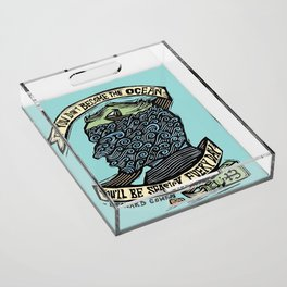 If You Don't Become the Ocean, You'll Be Seasick Every Day. Acrylic Tray