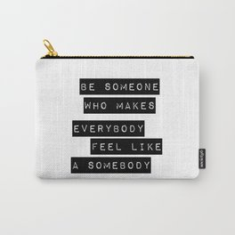 Be someone who makes everybody feel like a somebody Carry-All Pouch
