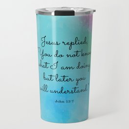 """Jesus replied, """"You do not know what I am doing, but later you will understand.""""  John 13:7 Travel Mug"""