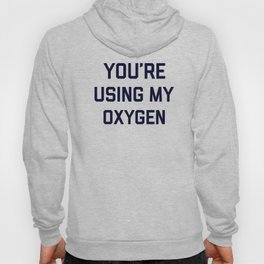 You're Using My Oxygen, Funny Quote Hoody