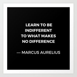 Learn to be indifferent to what makes no difference - Stoic Quotes - Marcus Aurelius Meditatios Art Print