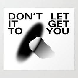Don't Let It Get To You Art Print