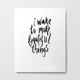 I Wake to Make Beautiful Things. Metal Print