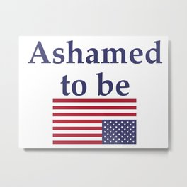 Ashamed to be (an American) Metal Print