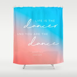 life is the dancer and you are the dance. Eckhart Tolle Shower Curtain