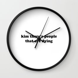 kim there's people that are dying - Black Wall Clock