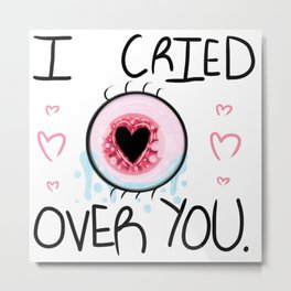 I CRIED OVER YOU Metal Print