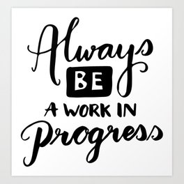 Motivational quotes - Always be a work in progress Art Print