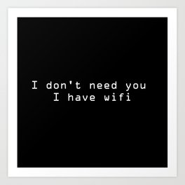 I don't need you I have wifi sarcastic quote typography Art Print