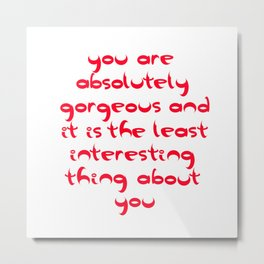 You Are Absolutely Gorgeous And It Is The Least Interesting Thing About You Metal Print