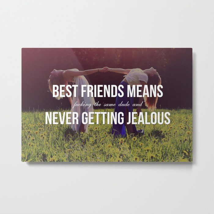 """Best Friends Means (Fucking the Same Dude and) Never Getting Jealous"" Metal Print"
