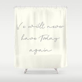 We'll never have today again, carpe diem, make the most out of life, achieve dreams, David Jones Shower Curtain
