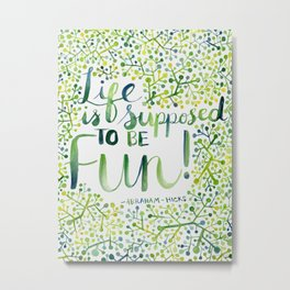 Life is Supposed to be Fun! Metal Print