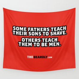 SOME FATHERS TEACH THEIR SONS TO SHAVE. OTHERS TEACH THEM TO BE MEN. Wall Tapestry