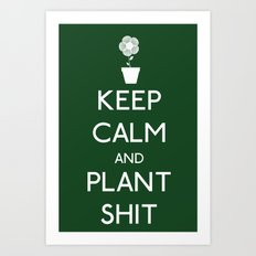 Keep Calm and Plant S*&$ Art Print