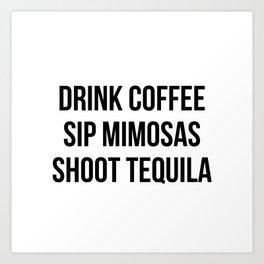 Drink Coffee Sip Mimosas Shoot Tequila Art Print