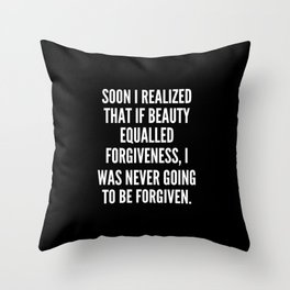 Soon I realized that if beauty equalled forgiveness I was never going to be forgiven Throw Pillow