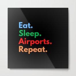 Eat. Sleep. Airports. Repeat. Metal Print