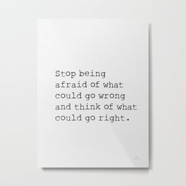 Stop being afraid of what could go wrong and think of what could go right. Metal Print