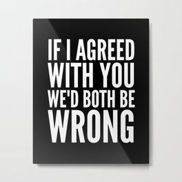 If I Agreed With You We'd Both Be Wrong (Black & White) Metal Print