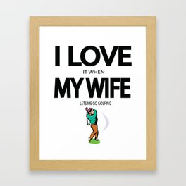 I Love it When my Wife lets me go Golfing Framed Art Print