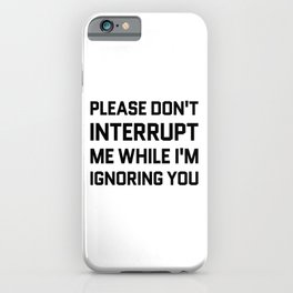 Please Don't Interrupt Me While I'm Ignoring You iPhone Case