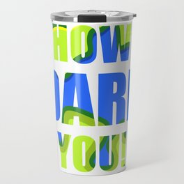 HOW DARE YOU Stop Climate Change Travel Mug