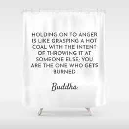 HOLDING ON TO ANGER IS LIKE GRASPING A HOT COAL WITH THE INTENT OF THROWING IT AT SOMEONE ELSE; YOU Shower Curtain