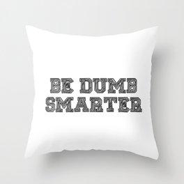 Be Dumb Smarter Throw Pillow