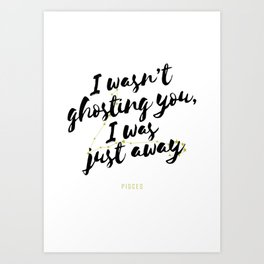 Pisces - I Wasn't Ghosting You, I Was Just Away Art Print