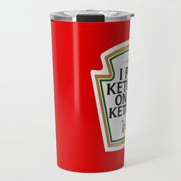 I Put Ketchup On My Ketchup Travel Mug