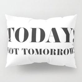 Today! Not tomorrow! Pillow Sham