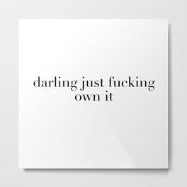 darling just fucking own it Metal Print