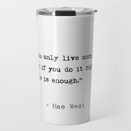 You only live once, but if you do it right, once is enough. Travel Mug